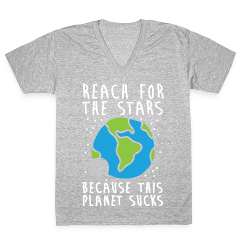 Reach For The Stars Because This Planet Sucks V-Neck Tee Shirt