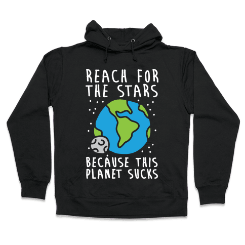 Reach For The Stars Because This Planet Sucks Hooded Sweatshirt