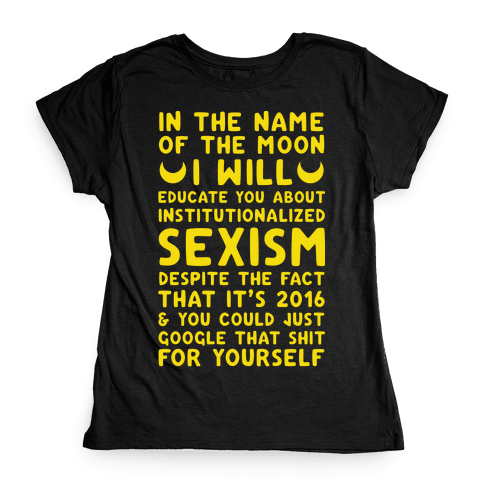 In The Name Of The Moon I Will Educate You About Institutionalized Sexism Womens T-Shirt