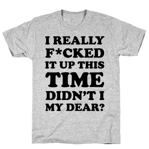Didn't I My Dear Mens T-Shirt