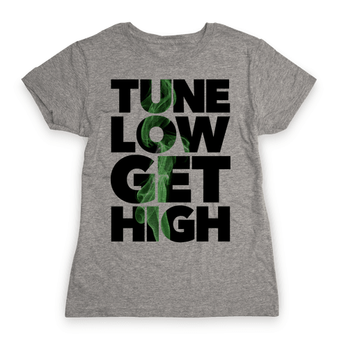 Tune Low, Get High Womens T-Shirt