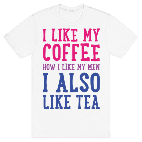 I Like My Coffee How I Like My Men, I Also Like Tea Mens T-Shirt