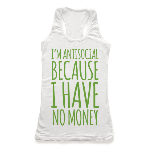I'm Antisocial Because I Have No Money Racerback Tank Top
