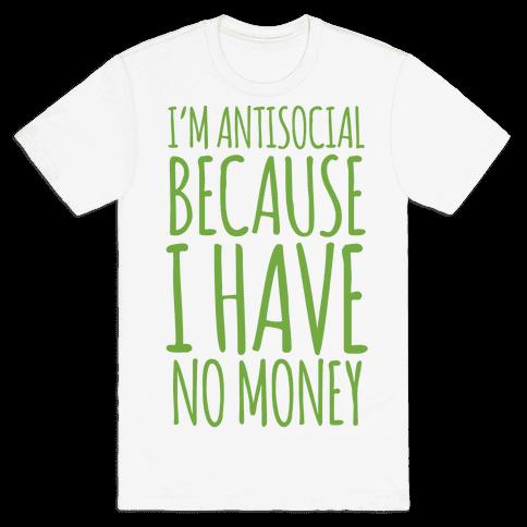 I'm Antisocial Because I Have No Money Mens T-Shirt