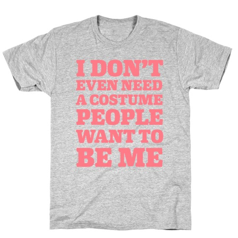 I Don't Even Need A Costume People Want To Be Me T-Shirt