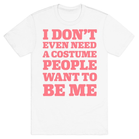 Halloween Tee I Dont Need A Costume People Want To Be Me