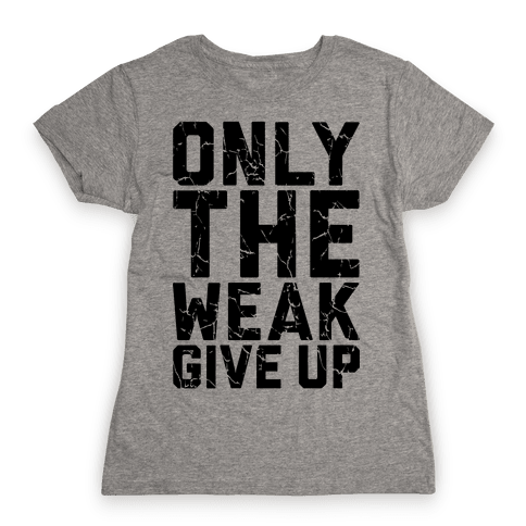 Only The Weak Give Up Womens T-Shirt