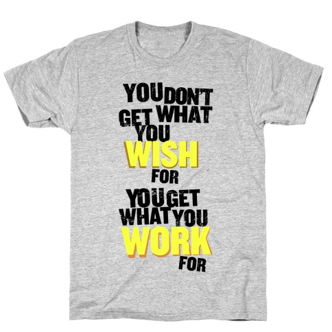 You Get What You Work For Mens T-Shirt