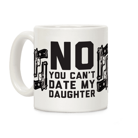 No You Can't Date My Daughter Coffee Mug