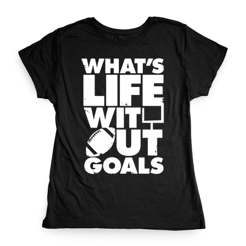 What's Life Without Goals (Football) Womens T-Shirt