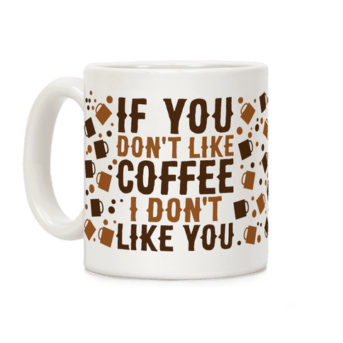 If You Don't Like Coffee I Don't Like You Coffee Mug