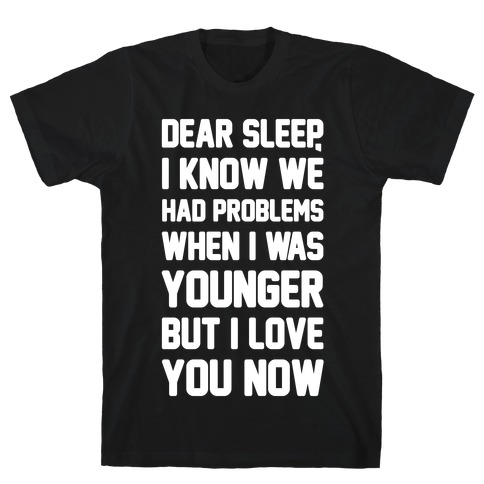 Dear Sleep I Know We Had Problems When I Was Younger Mens T-Shirt