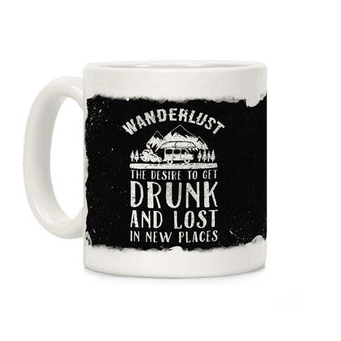 Wanderlust- The Desire to Get Drunk and Lost in New Places Coffee Mug