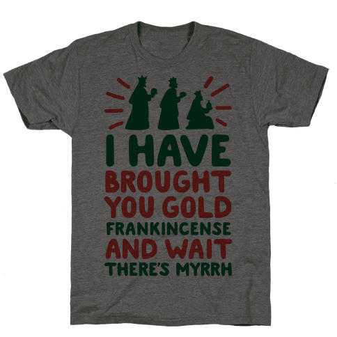 I Have Brought You Gold, Frankincense, And Wait, There's Myrrh Mens T-Shirt