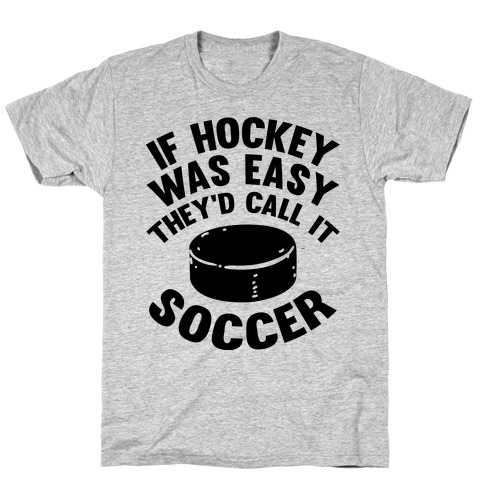 If Hockey Was Easy They'd Call It Soccer T-Shirt