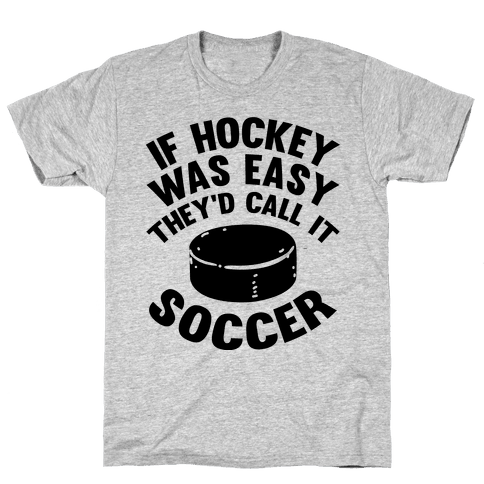 If Hockey Was Easy They'd Call It Soccer Mens/Unisex T-Shirt