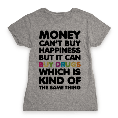 Money Can't Buy Happiness.. (drugs) Womens T-Shirt