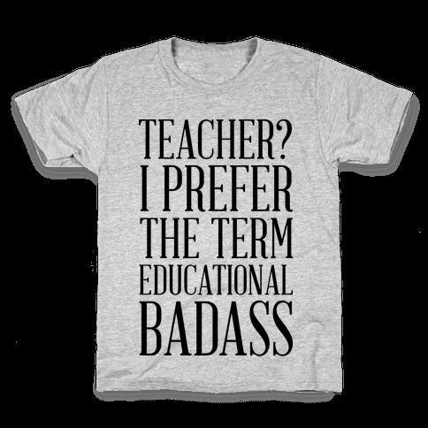 Teacher? I Prefer the Term Educational Badass Kids T-Shirt
