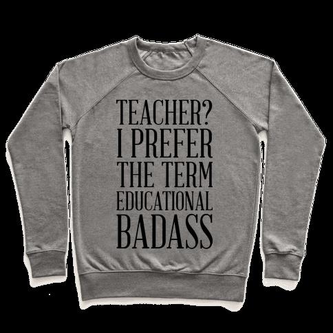 Teacher? I Prefer the Term Educational Badass Pullover
