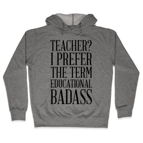 Teacher? I Prefer the Term Educational Badass Hooded Sweatshirt