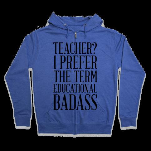 Teacher? I Prefer the Term Educational Badass Zip Hoodie