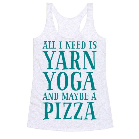 All I Need Is Yarn, Yoga and Maybe a Pizza Racerback Tank Top