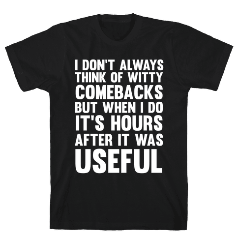 I Don't Always Think Of Witty Comebacks But When I Do It's Hours After It Was Useful Mens T-Shirt