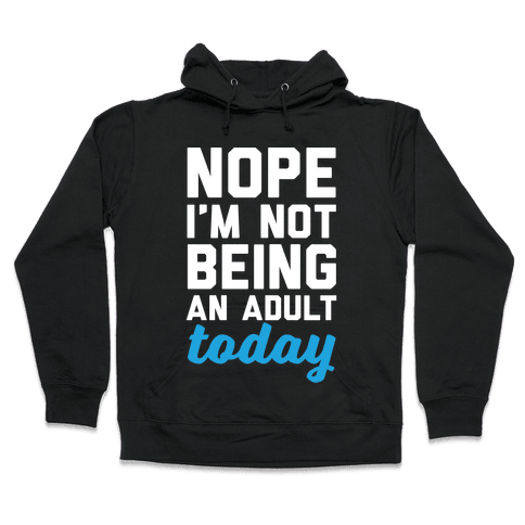 Nope I'm Not Being An Adult Today Hooded Sweatshirt