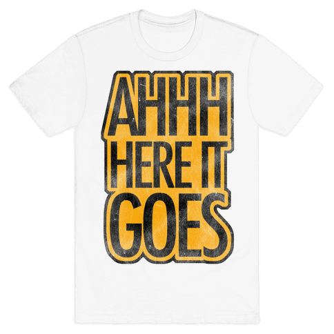 Ahhh Here It Goes Mens T-Shirt
