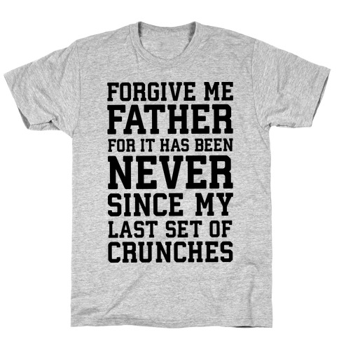 Forgive Me Father, For It Has Been Never Since My Last Set Of Crunches Mens T-Shirt