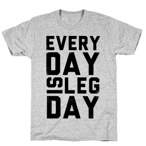 Everyday is Leg Day! Mens T-Shirt
