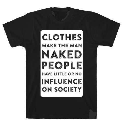 Clothes Make the Man Naked People Have Little or No Influence on Society Mens T-Shirt