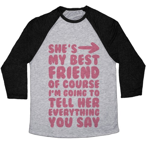 She's My Best Friend Of Course I'm Going to Tell Her Everything You Say 1 Baseball Tee