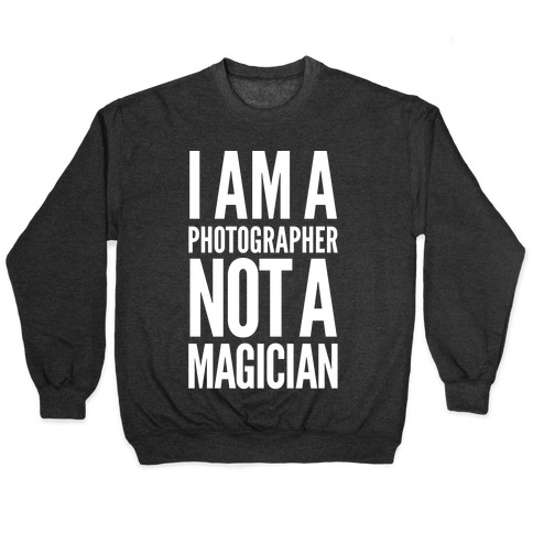 I Am A Photographer Not A Magician Pullover