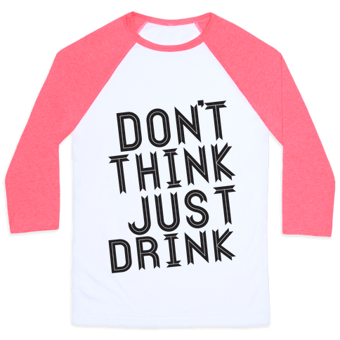 Don't Think, Just Drink Baseball Tee