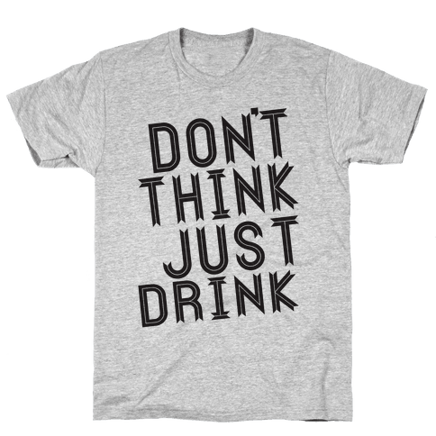 Don't Think, Just Drink Mens T-Shirt