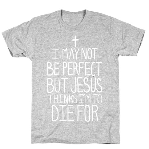I May Not be Perfect but Jesus Thinks I'm to Die For.  T-Shirt