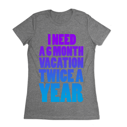 I Need a 6 Month Vacation Twice a Year Womens T-Shirt