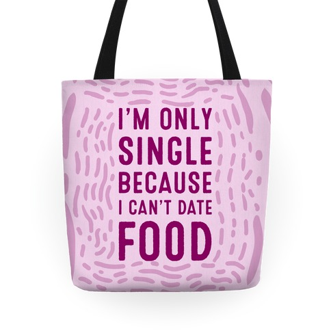 I'm Only Single Because I Can't Date Food Tote