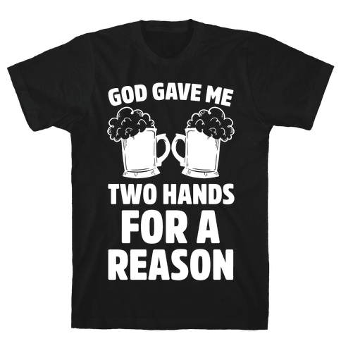 God Gave Me Two Hands For A Reason (Beer) Mens T-Shirt