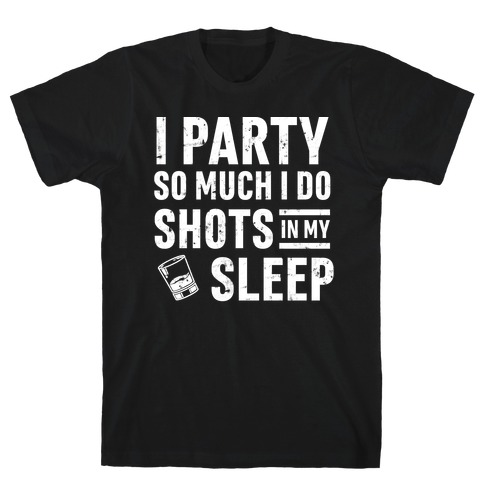 I Party So Much I Do Shots In My Sleep T-Shirt