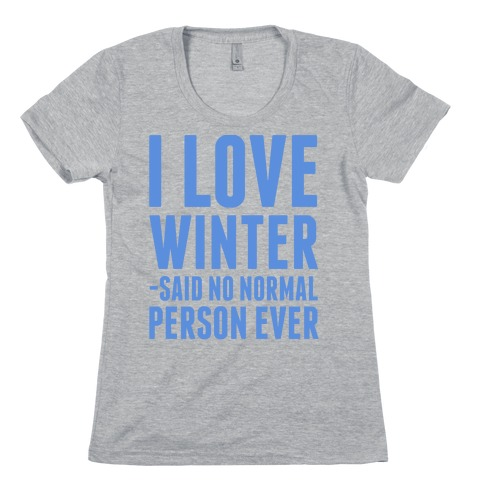 I Love Winter Said No Normal Person Ever Womens T-Shirt