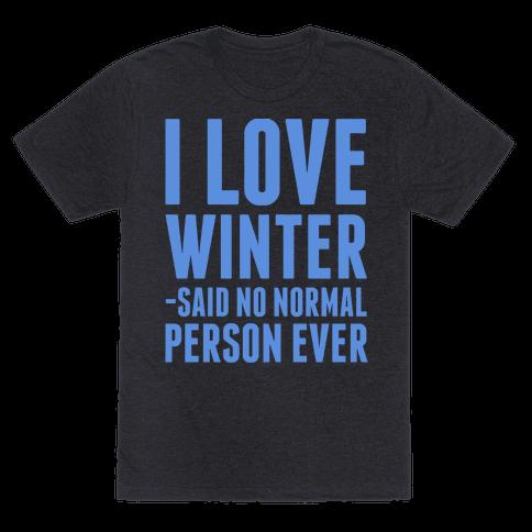 I Love Winter Said No Normal Person Ever