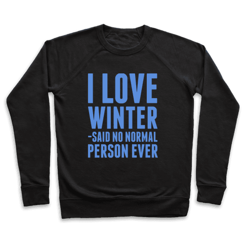 I Love Winter Said No Normal Person Ever Pullover