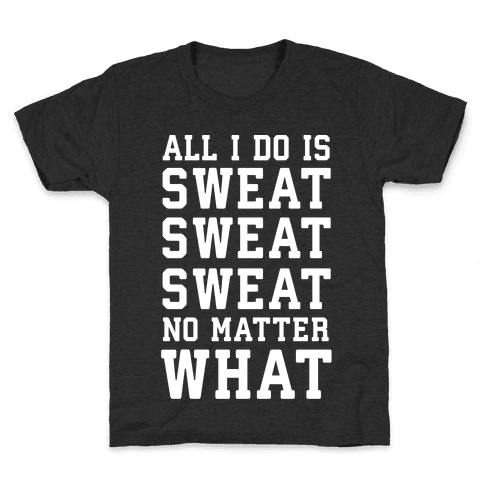 All I Do Is Sweat Sweat Sweat No Matter What Kids T-Shirt