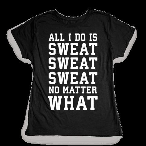 All I Do Is Sweat Sweat Sweat No Matter What Womens T-Shirt