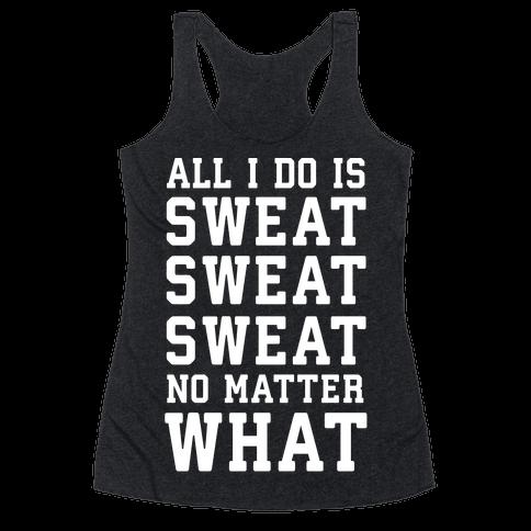 All I Do Is Sweat Sweat Sweat No Matter What Racerback Tank Top