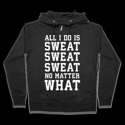 All I Do Is Sweat Sweat Sweat No Matter What Zip Hoodie