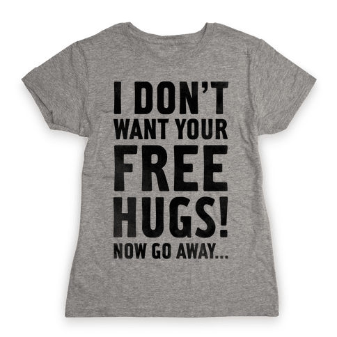 I Don't Want Your Free Hugs... Womens T-Shirt