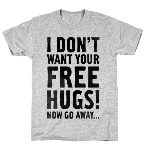 I Don't Want Your Free Hugs... Mens T-Shirt